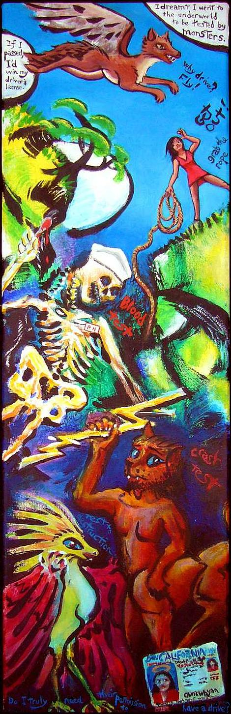 Painting of a dream by Chris Wayan. I descend into a Jungian underworld trying to get my driver's license. A flying coyote and a woman holding a rope offer help and advice; a skeletal nurse draws blood, a centaur with a cat's head throws lightning bolts, and a clawed birdlike monster mutters 'test to destruction'.