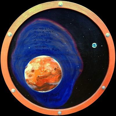 Painting of Mars as it is now, centered on Mariner canyon, with Earth in the distance. The frame is a round brass porthole. Poem in space: 'Mars was green. Mars is red. Mars will be green again. We will not abandon / the real Mars; the Mars of Dreams.' Click to enlarge.